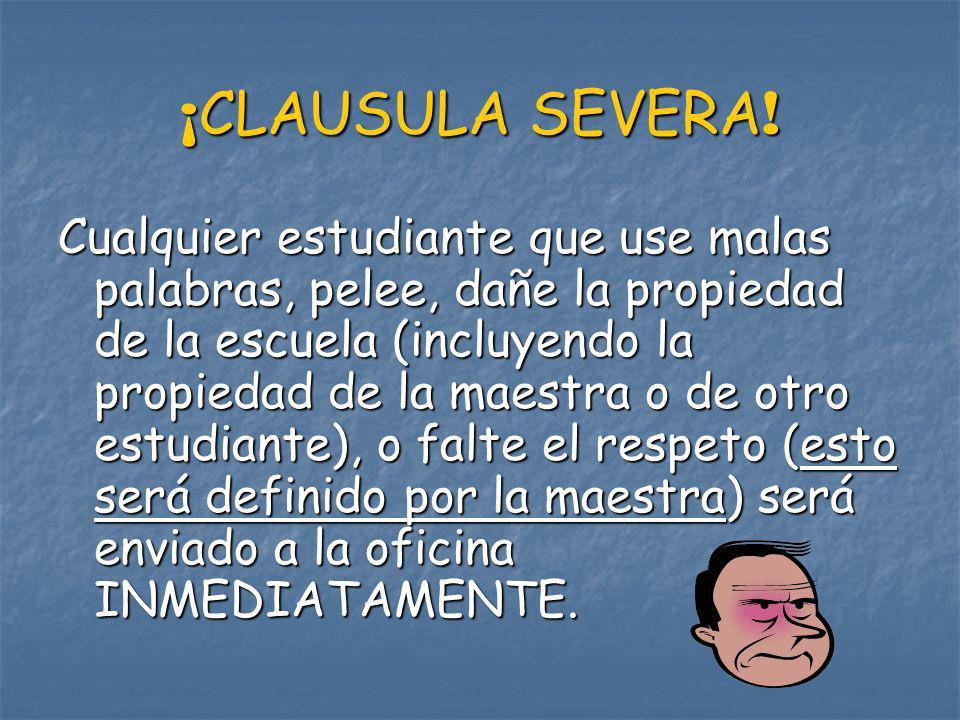 ¡ CLAUSULA SEVERA ! Cualquier estudiante que use malas palabras, pelee, dañe la propiedad de la escuela (incluyendo la propiedad de la maestra o de ot
