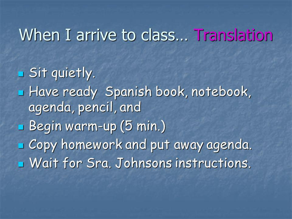 When I arrive to class… Translation Sit quietly. Sit quietly. Have ready Spanish book, notebook, agenda, pencil, and Have ready Spanish book, notebook