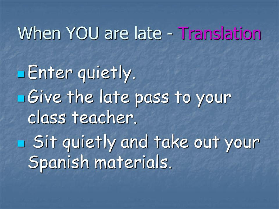 When YOU are late - Translation Enter quietly. Enter quietly. Give the late pass to your class teacher. Give the late pass to your class teacher. Sit