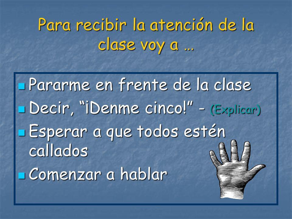 Para recibir la atención de la clase voy a … Pararme en frente de la clase Pararme en frente de la clase Decir, ¡Denme cinco! - (Explicar) Decir, ¡Den