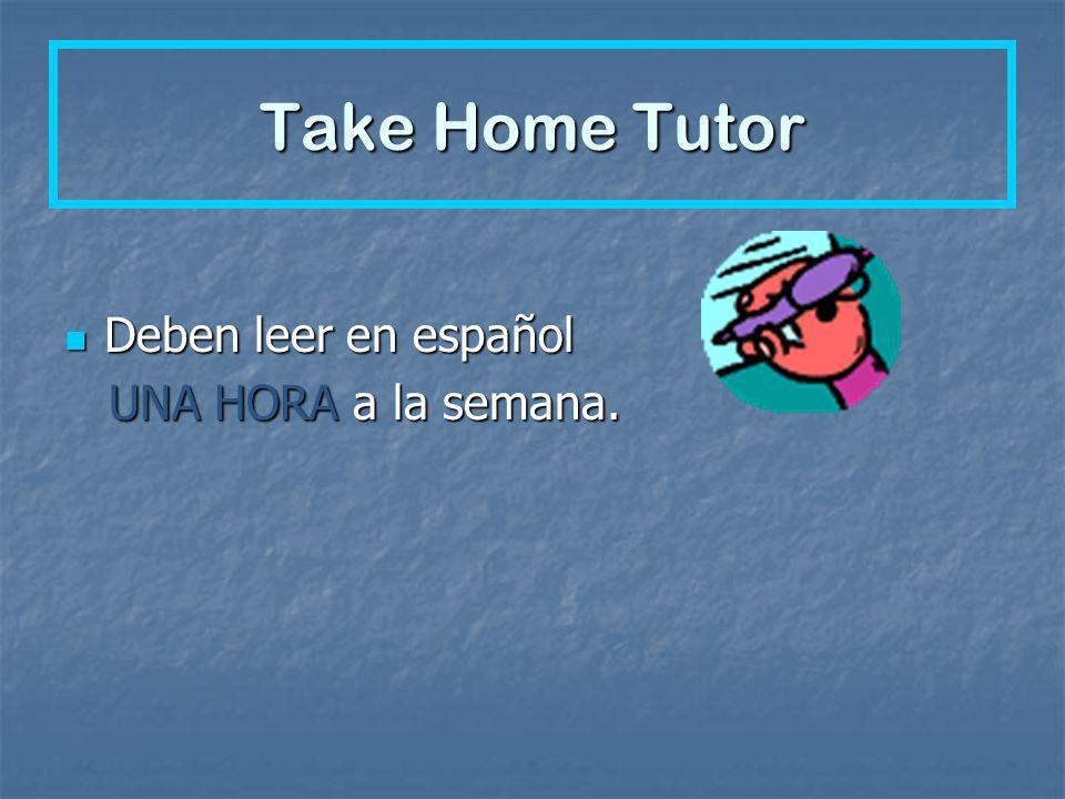 Take Home Tutor Deben leer en español Deben leer en español UNA HORA a la semana. UNA HORA a la semana.
