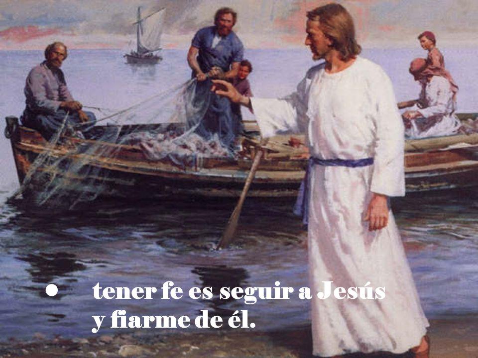 tener fe es seguir a Jesús y fiarme de él.