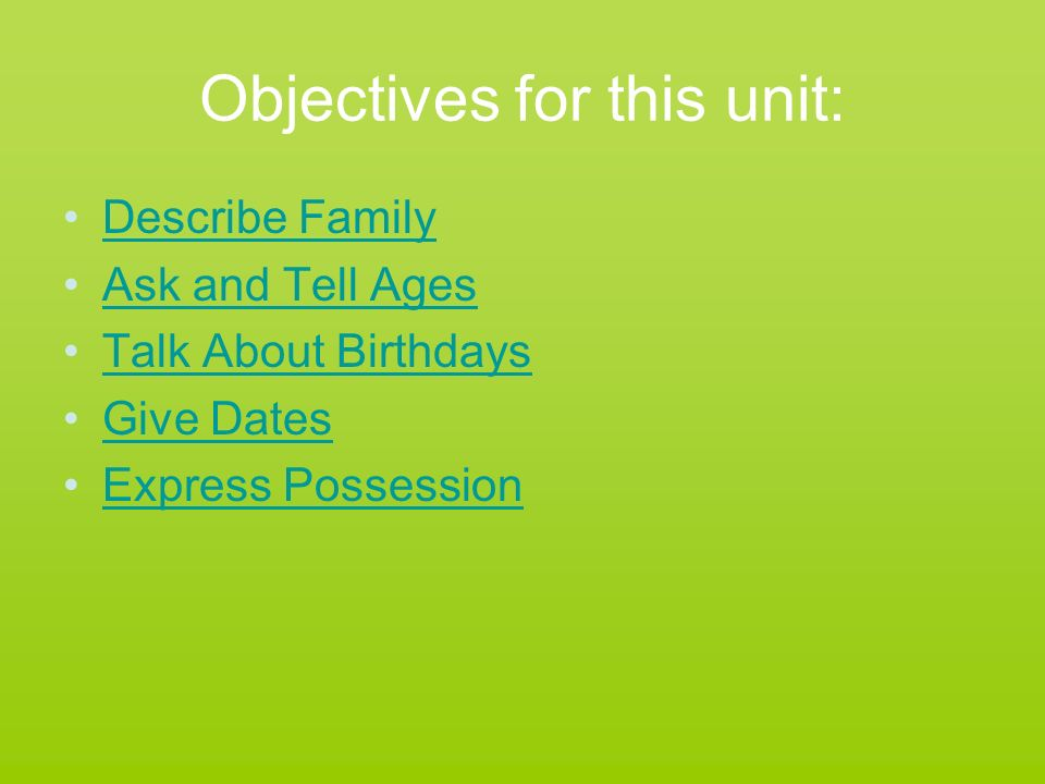 Objectives for this unit: Describe Family Ask and Tell Ages Talk About Birthdays Give Dates Express Possession