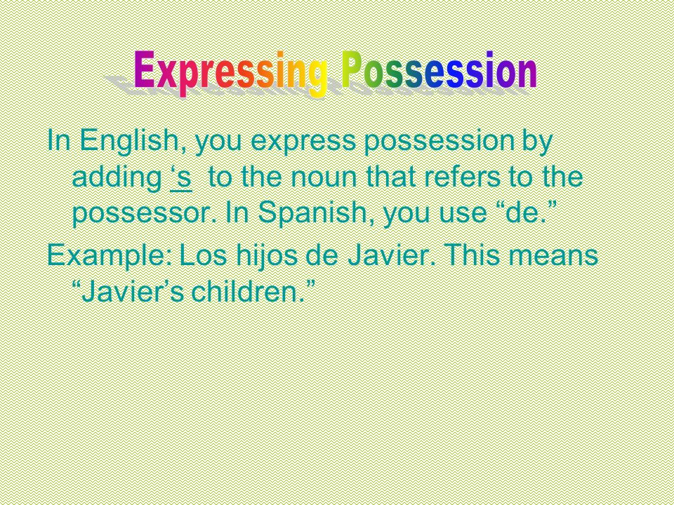 In English, you express possession by adding s to the noun that refers to the possessor.