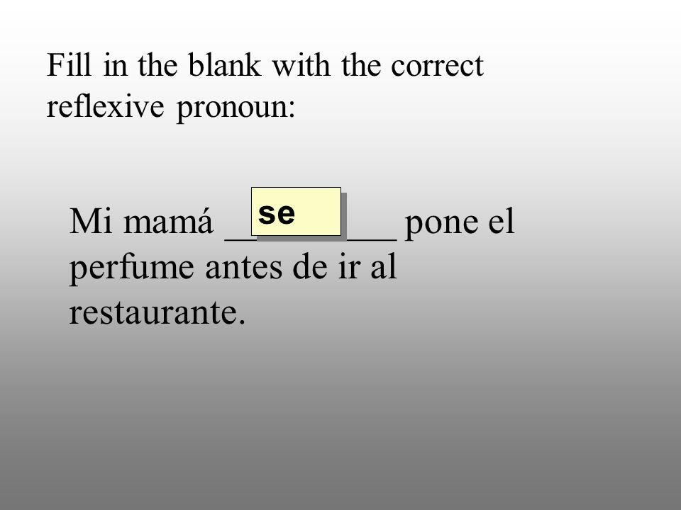Fill in the blank with the correct reflexive pronoun: Mi mamá _________ pone el perfume antes de ir al restaurante. se