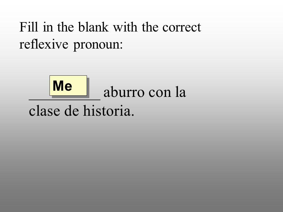 Fill in the blank with the correct reflexive pronoun: _________ aburro con la clase de historia. Me