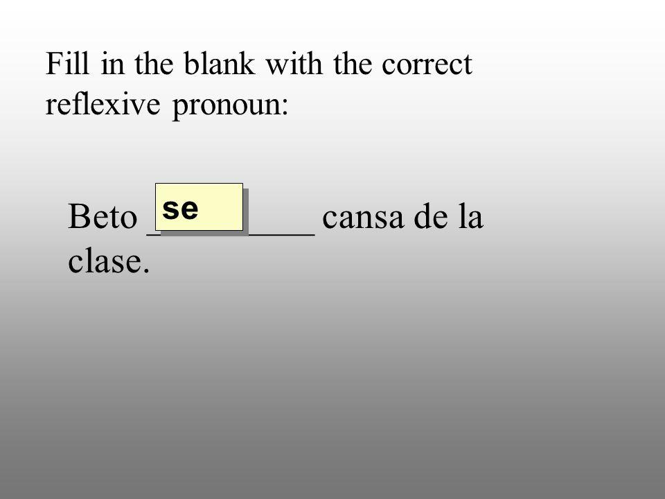 Fill in the blank with the correct reflexive pronoun: Beto _________ cansa de la clase. se