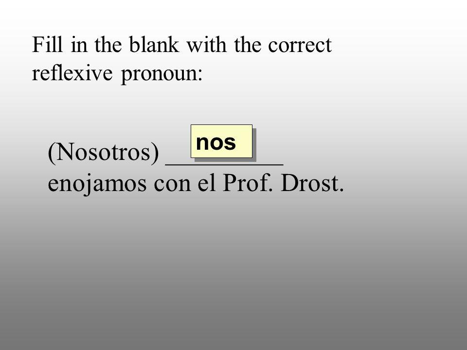 Fill in the blank with the correct reflexive pronoun: (Nosotros) _________ enojamos con el Prof. Drost. nos
