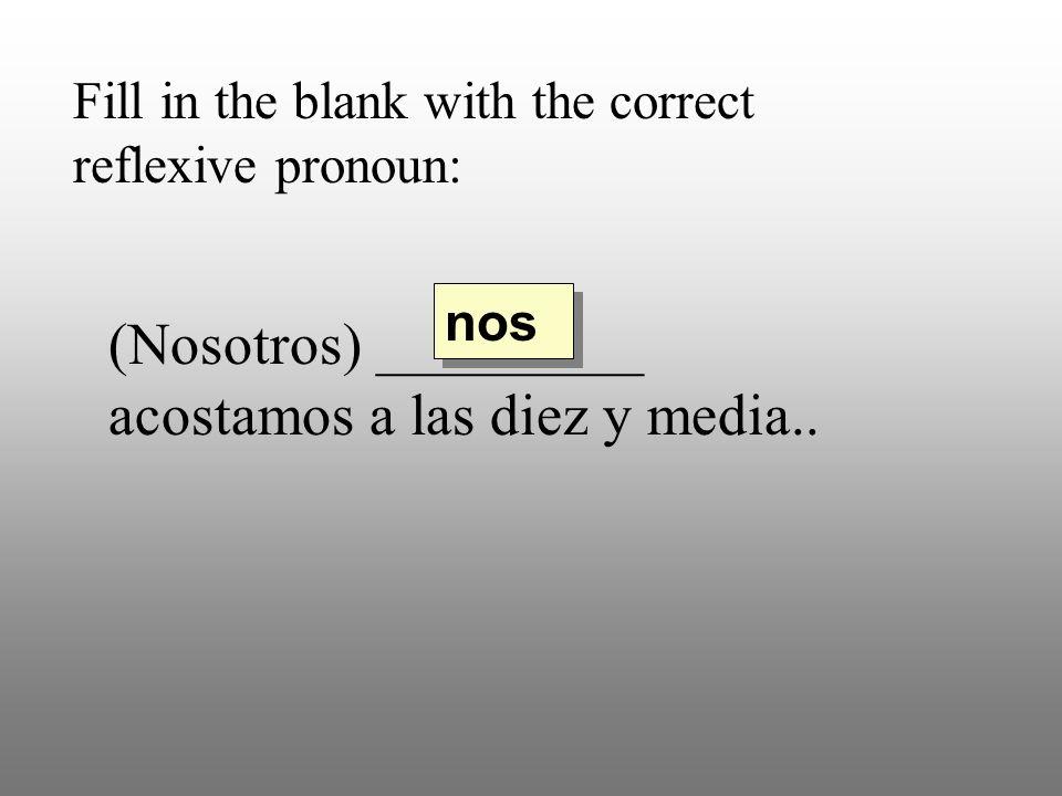 Fill in the blank with the correct reflexive pronoun: (Nosotros) _________ acostamos a las diez y media.. nos