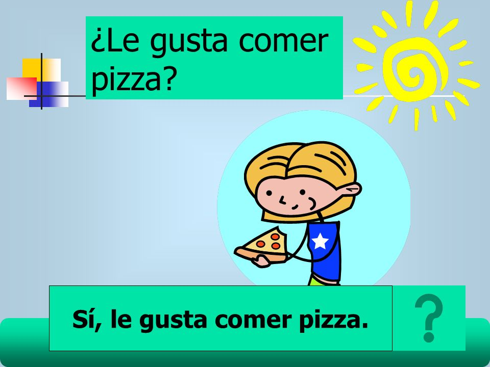 ¿Le gusta comer pizza? Sí, le gusta comer pizza.