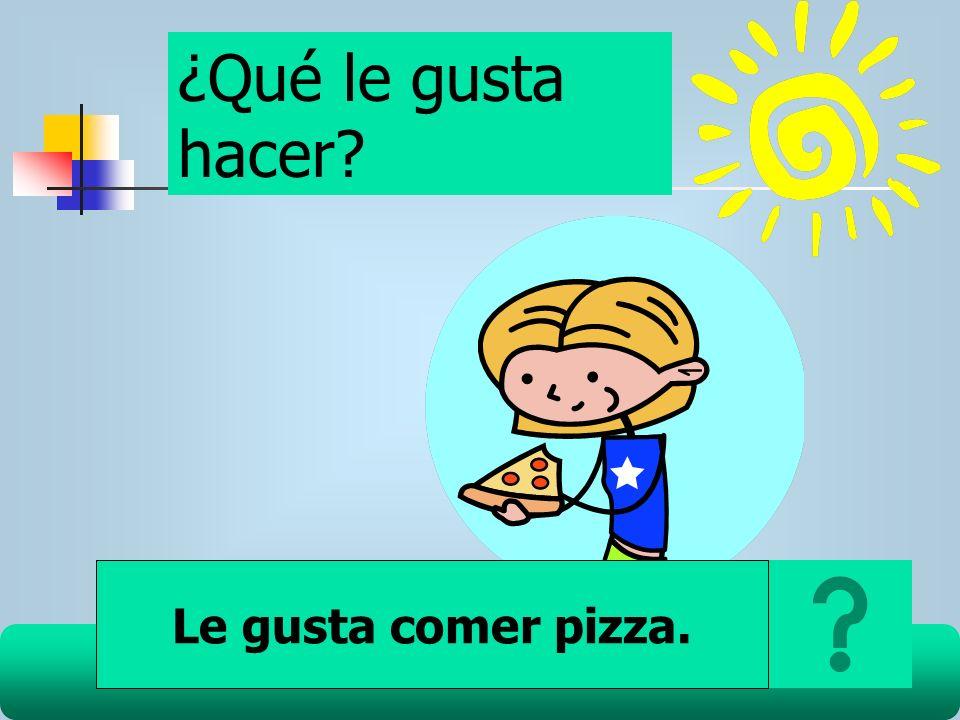 ¿Qué le gusta hacer? Le gusta comer pizza.