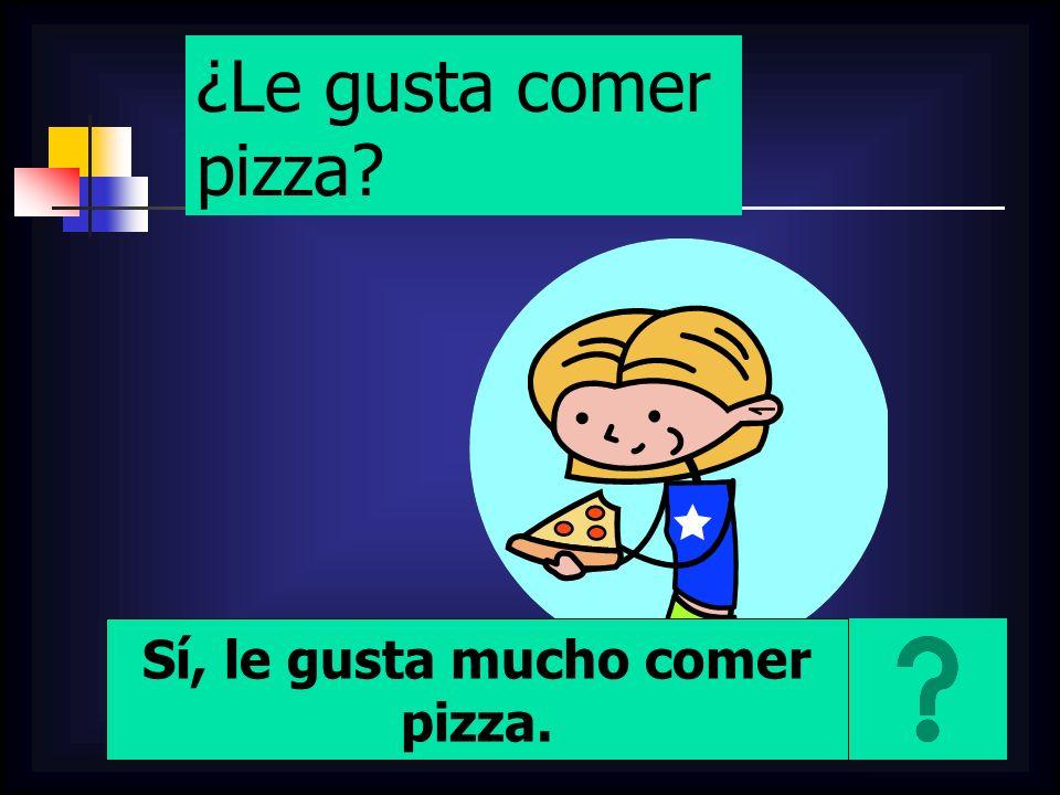 ¿Le gusta comer pizza? Sí, le gusta mucho comer pizza.