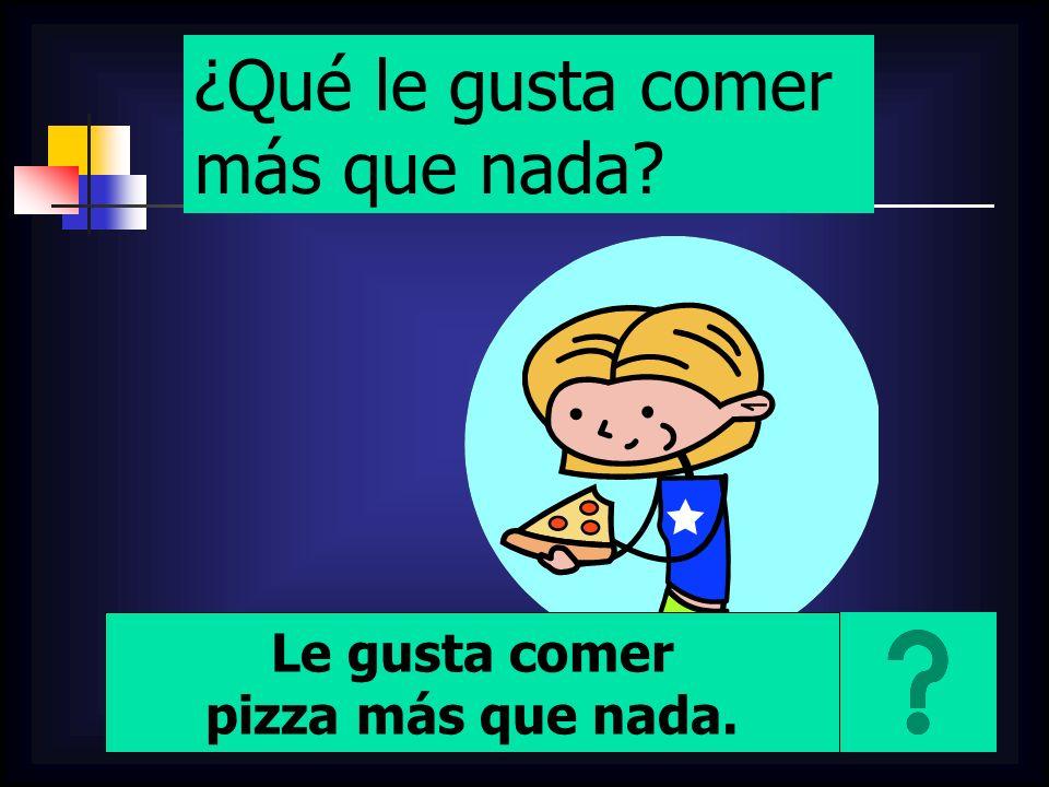 ¿Qué le gusta comer más que nada? Le gusta comer pizza más que nada.