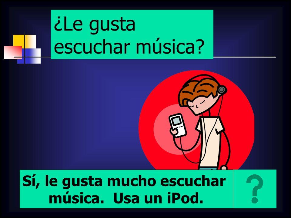 ¿Le gusta escuchar música? Sí, le gusta mucho escuchar música. Usa un iPod.