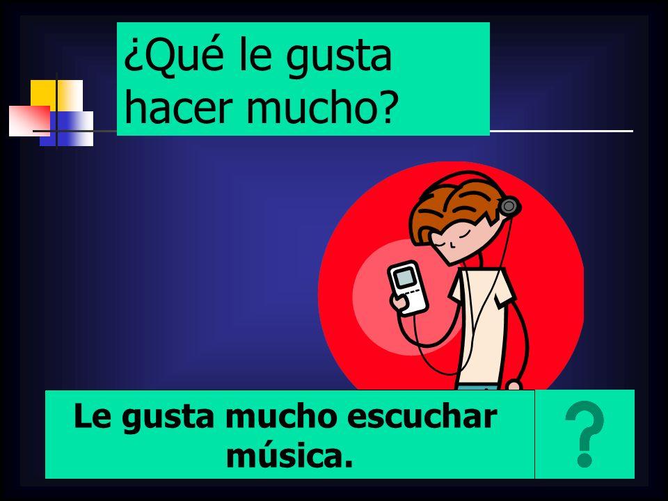 ¿Qué le gusta hacer mucho? Le gusta mucho escuchar música.