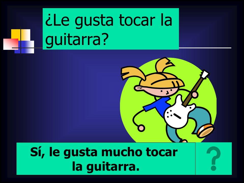 ¿Le gusta tocar la guitarra? Sí, le gusta mucho tocar la guitarra.