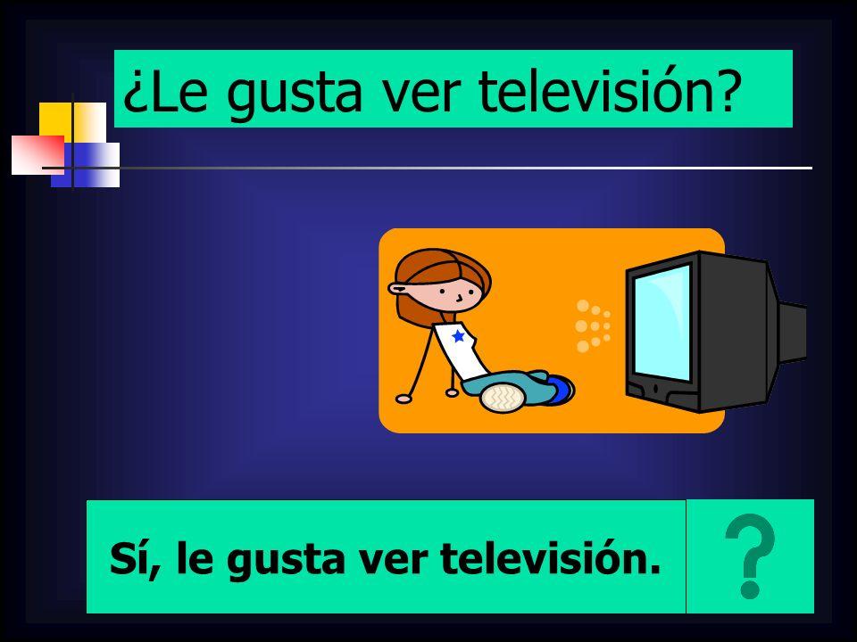 ¿Le gusta ver televisión? Sí, le gusta ver televisión.