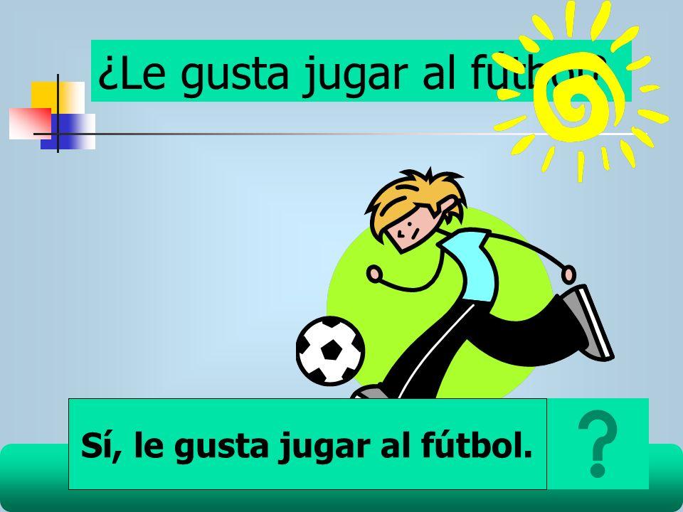 ¿Le gusta jugar al fútbol? Sí, le gusta jugar al fútbol.