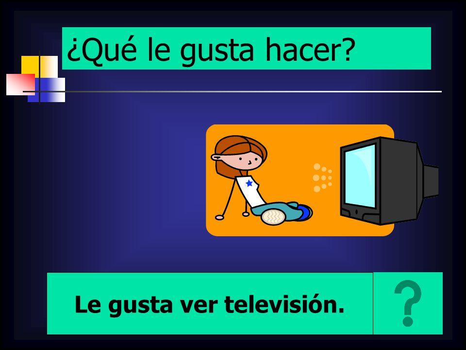 ¿Qué le gusta hacer? Le gusta ver televisión.