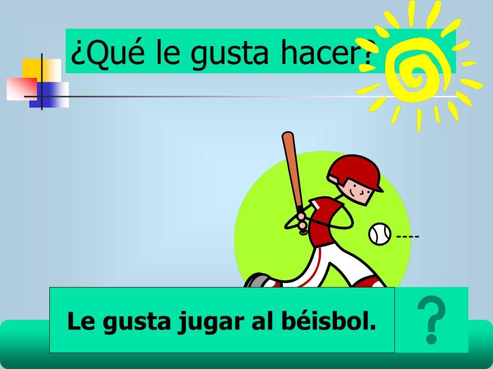 ¿Qué le gusta hacer? Le gusta jugar al béisbol.