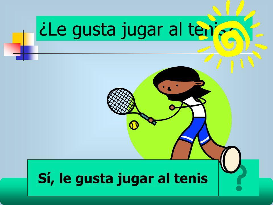 ¿Le gusta jugar al tenis? Sí, le gusta jugar al tenis