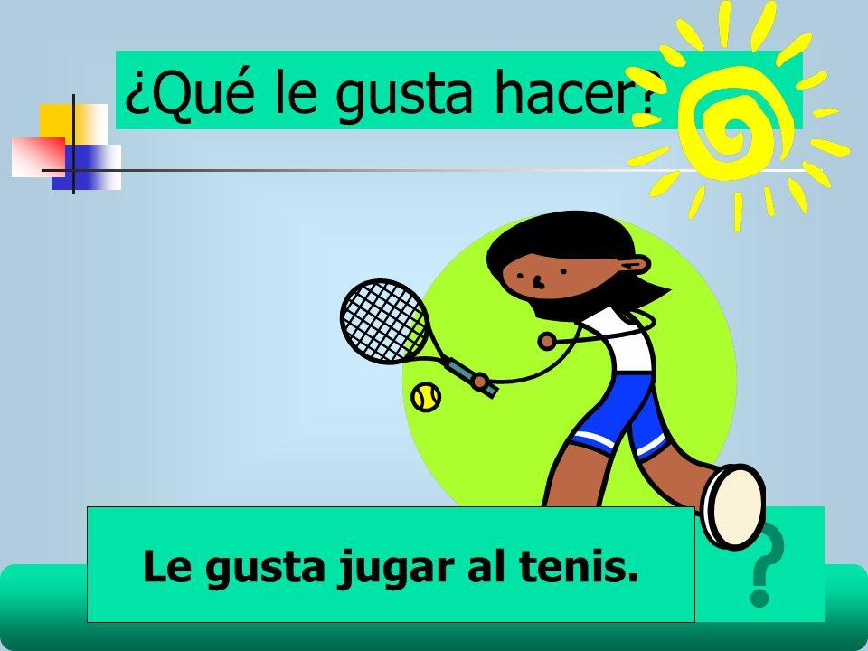 ¿Qué le gusta hacer? Le gusta jugar al tenis.