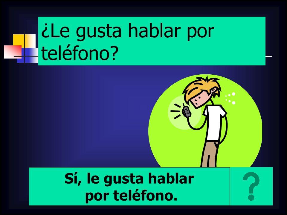 ¿Le gusta hablar por teléfono? Sí, le gusta hablar por teléfono.