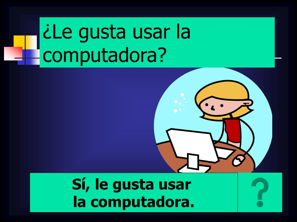 ¿Le gusta usar la computadora? Sí, le gusta usar la computadora.