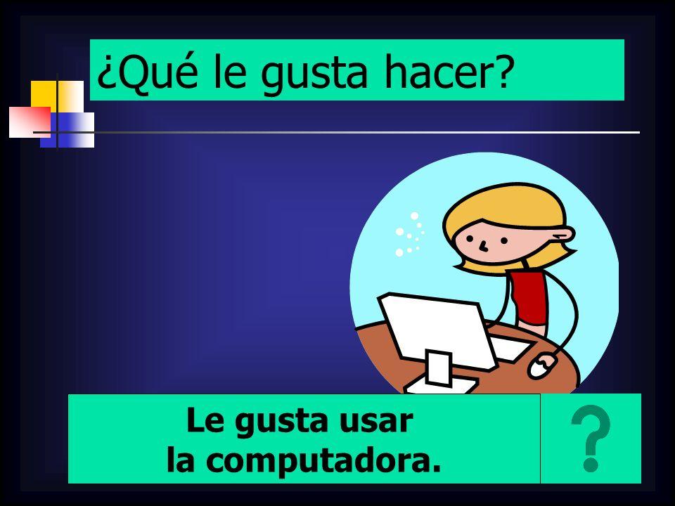 ¿Qué le gusta hacer? Le gusta usar la computadora.
