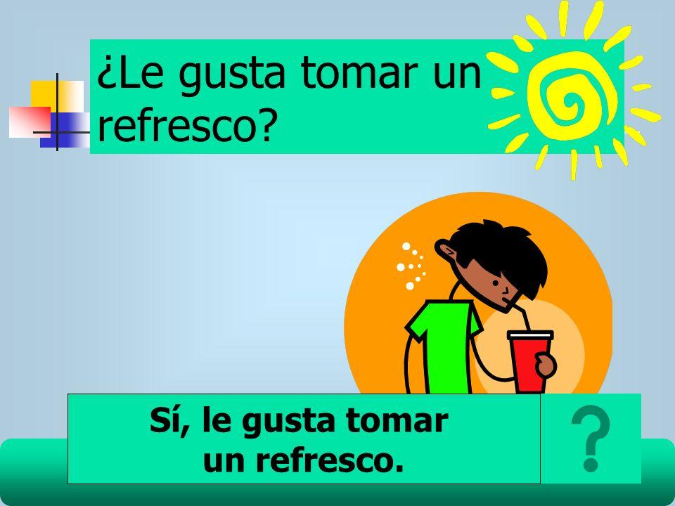 ¿Le gusta tomar un refresco? Sí, le gusta tomar un refresco.