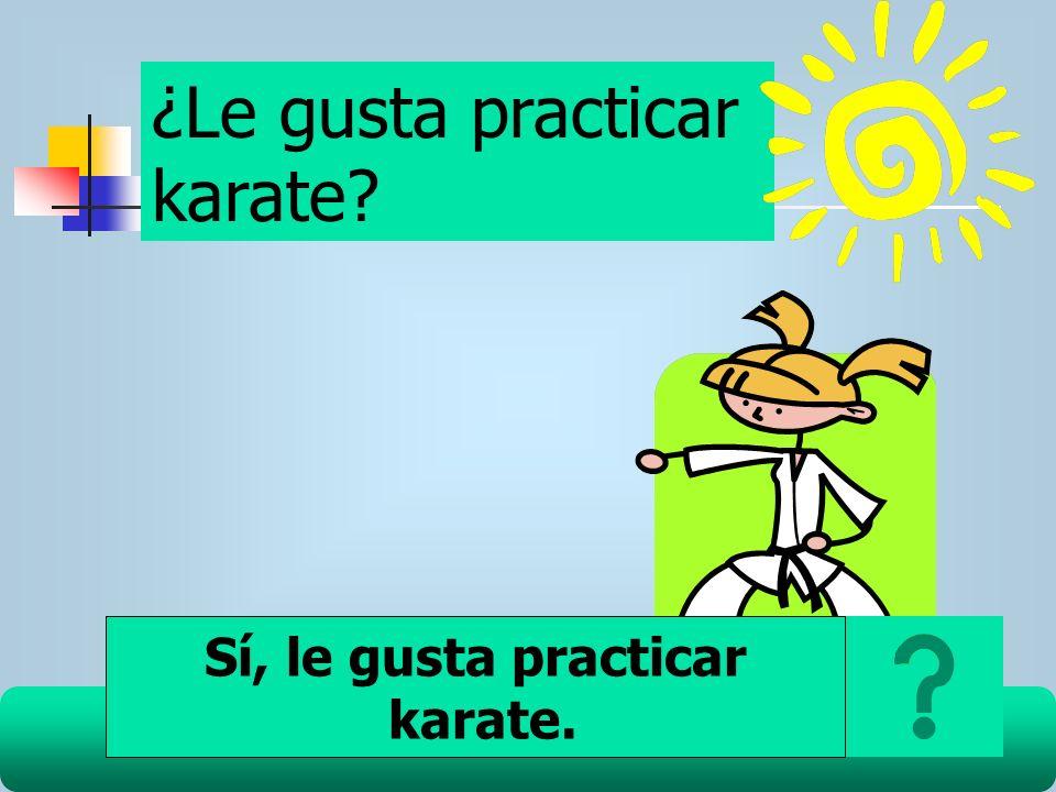 ¿Le gusta practicar karate? Sí, le gusta practicar karate.