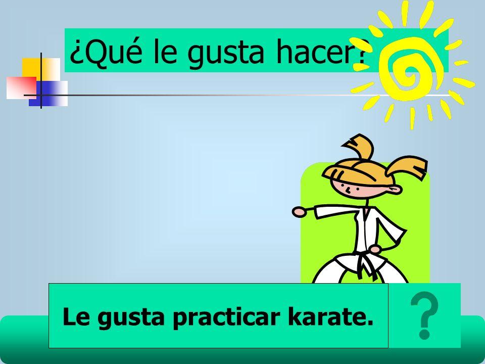 ¿Qué le gusta hacer? Le gusta practicar karate.