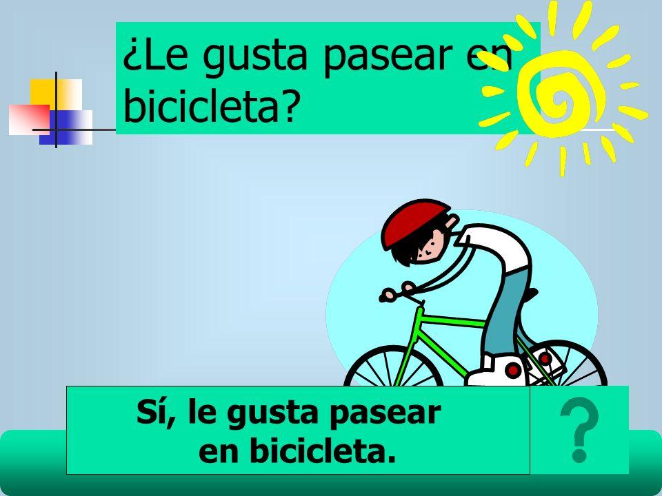 ¿Le gusta pasear en bicicleta? Sí, le gusta pasear en bicicleta.