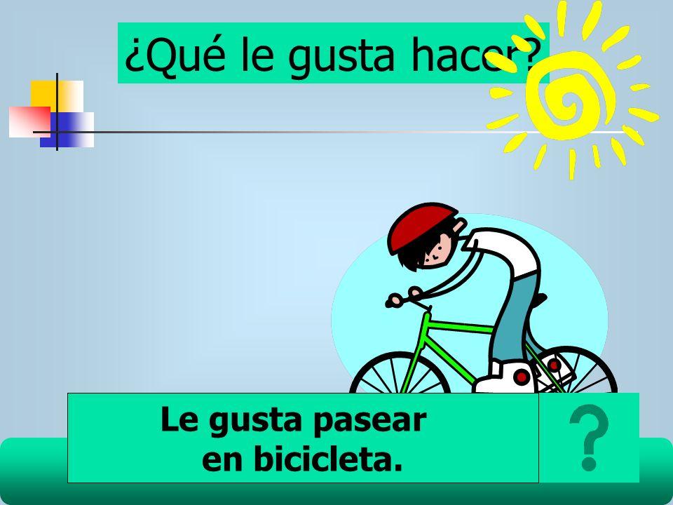 ¿Qué le gusta hacer? Le gusta pasear en bicicleta.