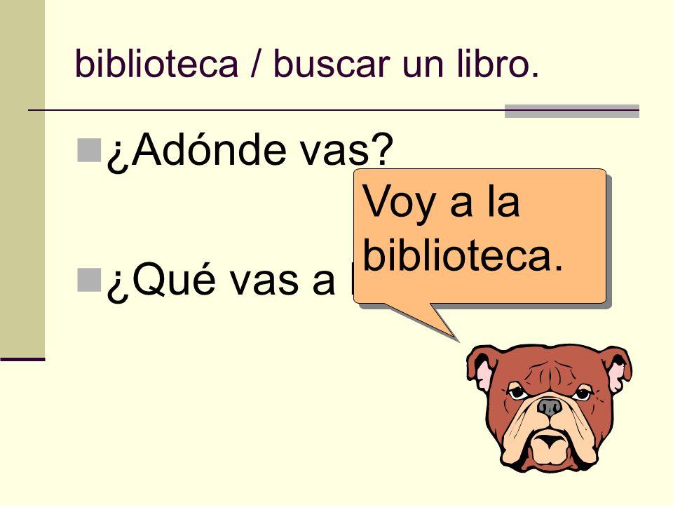 biblioteca / buscar un libro. ¿Adónde vas? ¿Qué vas a hacer allí? Voy a la biblioteca.