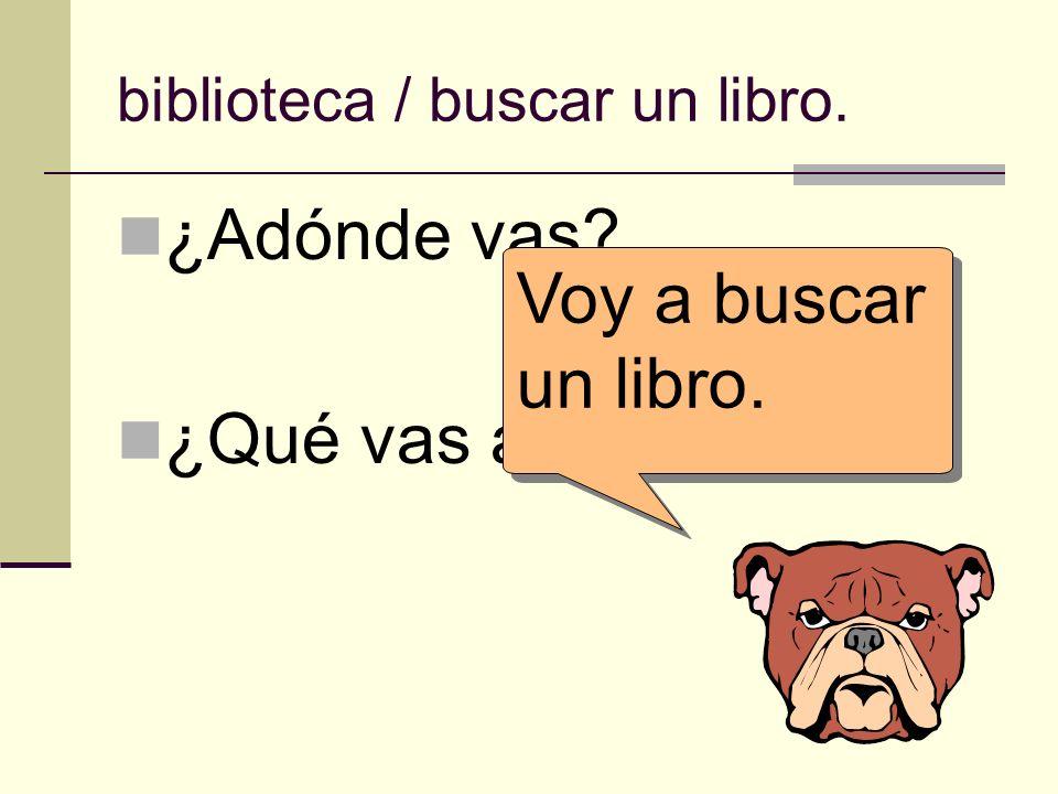 biblioteca / buscar un libro. ¿Adónde vas? ¿Qué vas a hacer allí? Voy a buscar un libro.