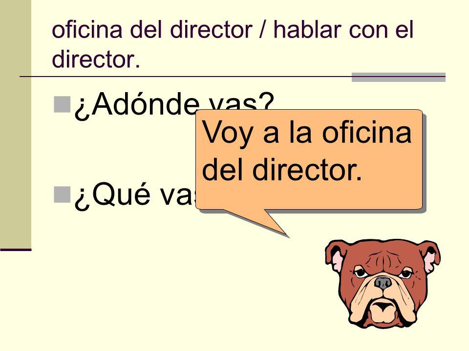 oficina del director / hablar con el director. ¿Adónde vas? ¿Qué vas a hacer allí? Voy a la oficina del director.