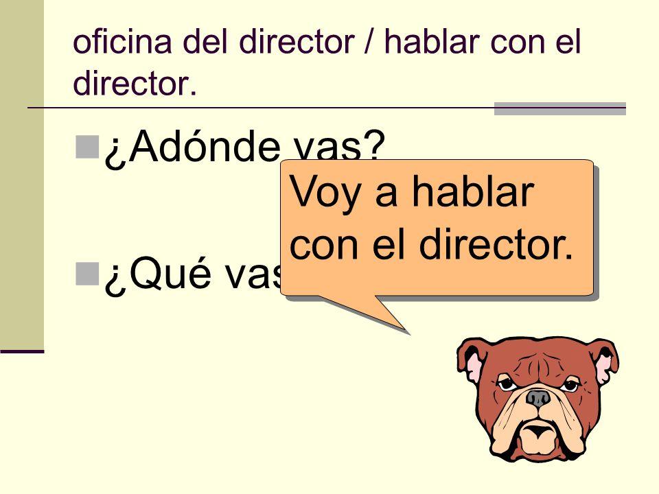 oficina del director / hablar con el director. ¿Adónde vas? ¿Qué vas a hacer allí? Voy a hablar con el director.
