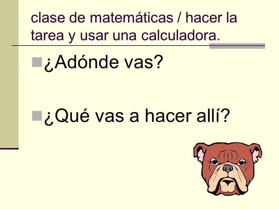 clase de matemáticas / hacer la tarea y usar una calculadora. ¿Adónde vas? ¿Qué vas a hacer allí?