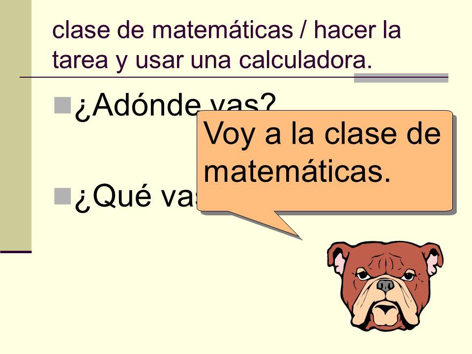 clase de matemáticas / hacer la tarea y usar una calculadora. ¿Adónde vas? ¿Qué vas a hacer allí? Voy a la clase de matemáticas.