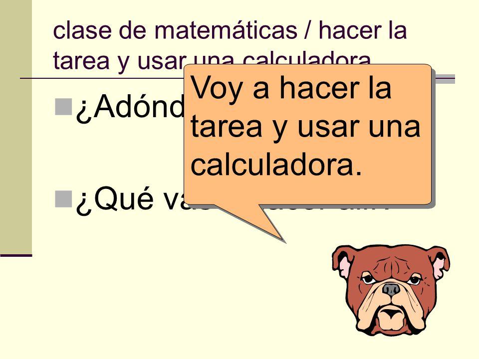 clase de matemáticas / hacer la tarea y usar una calculadora. ¿Adónde vas? ¿Qué vas a hacer allí? Voy a hacer la tarea y usar una calculadora.