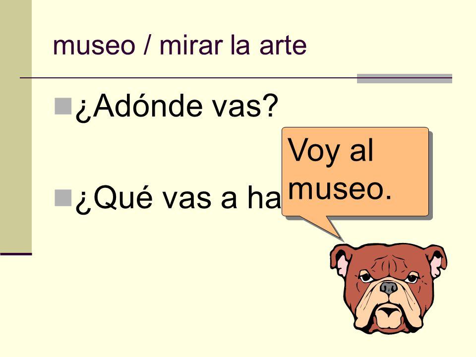 museo / mirar la arte ¿Adónde vas? ¿Qué vas a hacer allí? Voy al museo. Voy al museo.