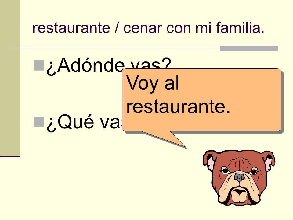 ¿Adónde vas? ¿Qué vas a hacer allí? Voy al restaurante. restaurante / cenar con mi familia.