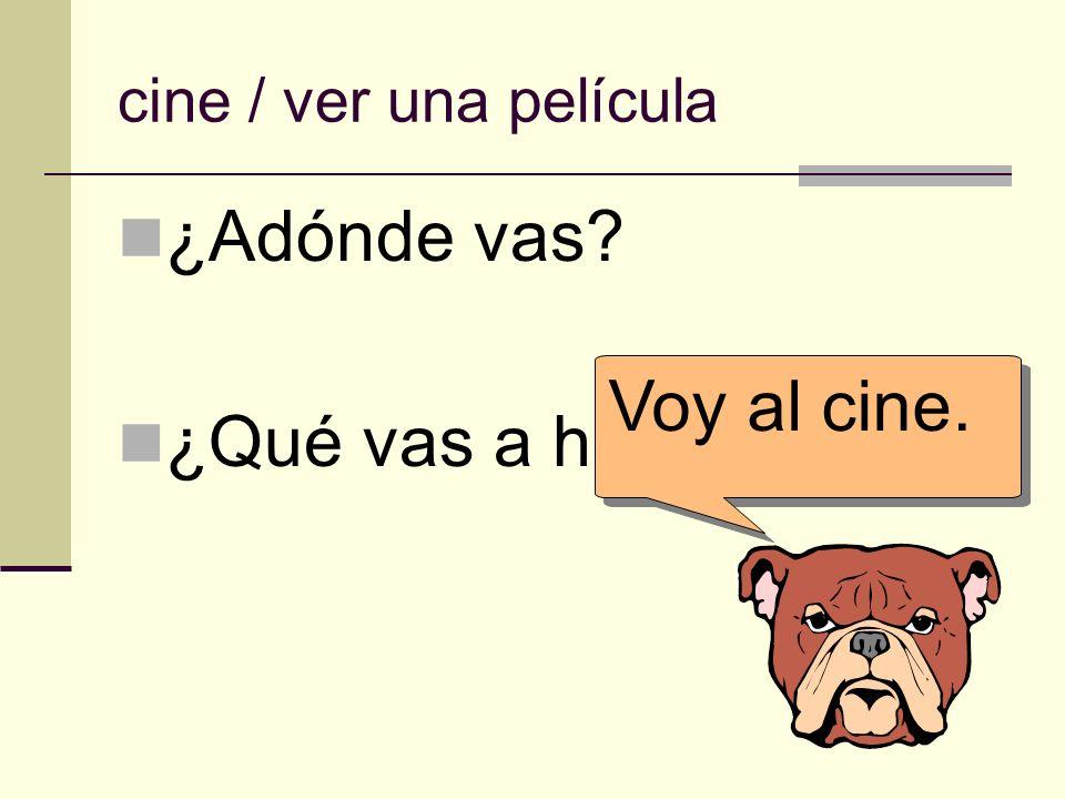 cine / ver una película ¿Adónde vas? ¿Qué vas a hacer allí? Voy al cine.