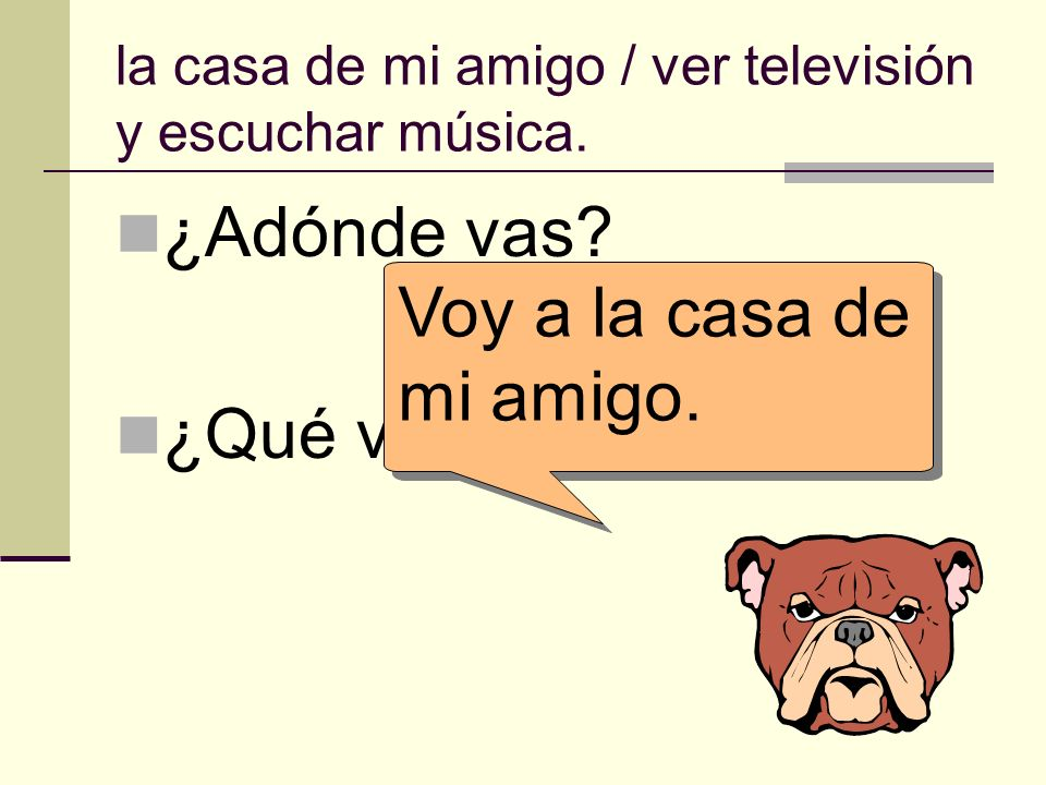 la casa de mi amigo / ver televisión y escuchar música. ¿Adónde vas? ¿Qué vas a hacer allí? Voy a la casa de mi amigo.