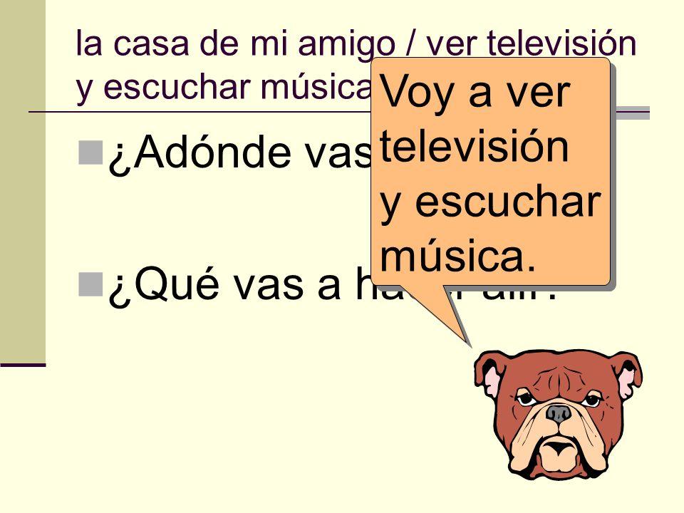 la casa de mi amigo / ver televisión y escuchar música. ¿Adónde vas? ¿Qué vas a hacer allí? Voy a ver televisión y escuchar música.
