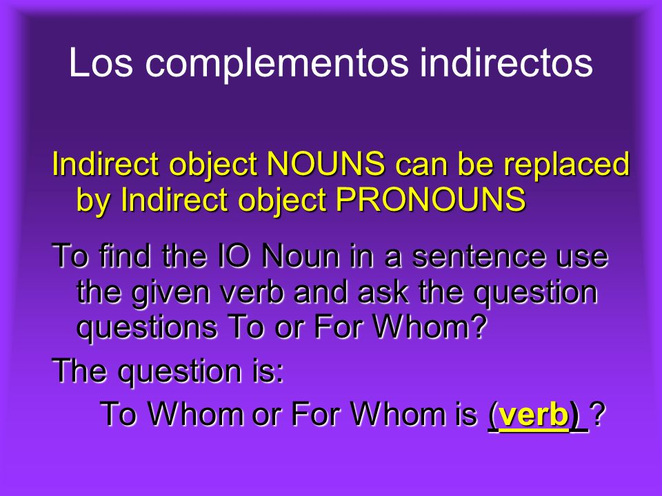 Los complementos indirectos Indirect object NOUNS can be replaced by Indirect object PRONOUNS To find the IO Noun in a sentence use the given verb and ask the question questions To or For Whom.