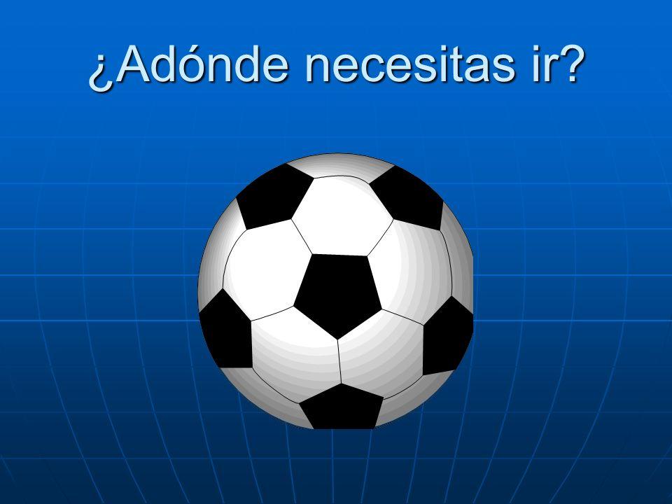 ¿Adónde necesitas ir? Necesito ir al partido de fútbol.