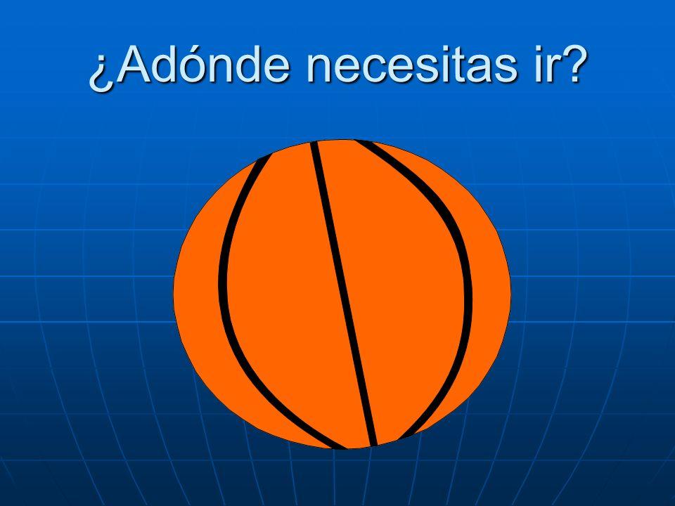 ¿Adónde necesitas ir? Necesito ir al partido de baloncesto.