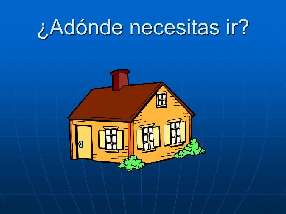 ¿Adónde necesitas ir? Necesito ir a casa.